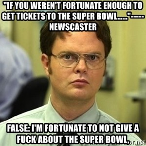 "Dwight Schrute - ""if you weren't fortunate enough to get tickets to the super bowl......""-----newscaster false: I'm fortunate to not give a fuck about the super bowl,"