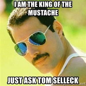 typical Queen Fan - I am the king of the mustache just ask tom selleck