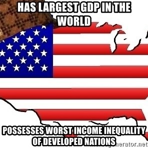Scumbag America - Has largest GDP in the world Possesses worst income inequality of developed nations
