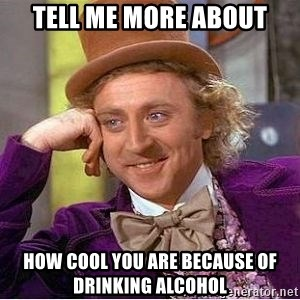 Willy Wonka - TELL ME MORE ABOUT HOW COOL YOU ARE BECAUSE OF DRINKING ALCOHOL