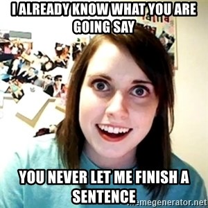 Creepy Girlfriend Meme - I already know what you are going say You never let me finish a sentence