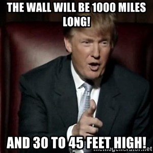 Donald Trump - The wall will be 1000 miles long! and 30 to 45 feet high!