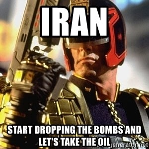 judge dredd - iran start dropping the bombs and let's take the oil