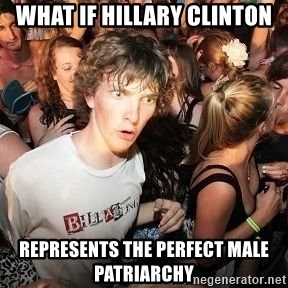 Sudden Realization Ralph - What if Hillary Clinton Represents the perfect male patriarchy