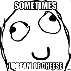 Derp meme - Sometimes I dream of cheese