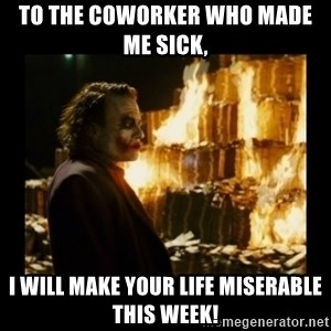 Not about the money joker - To the coworker who made me sick,  I will make your life miserable this week!