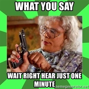 Madea - What You Say Wait Right Hear Just One Minute