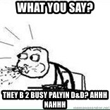 Cereal Guy Spit - What you say? They B 2 busy palyin D&D? ahhh nahhh