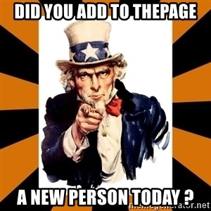 Uncle sam wants you! - DID YOU ADD to thepage A New person today ?