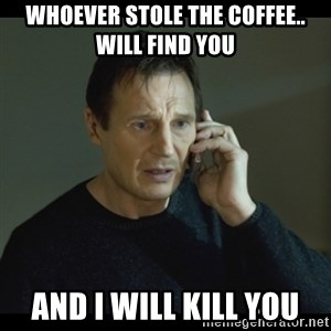 I will Find You Meme - Whoever stole the coffee..  will find you and I will kill you