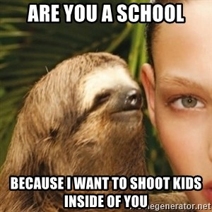 Whisper Sloth - Are you a school Because I want to shoot kids inside of you