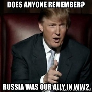 Donald Trump - does anyone remember? Russia was our ally in ww2