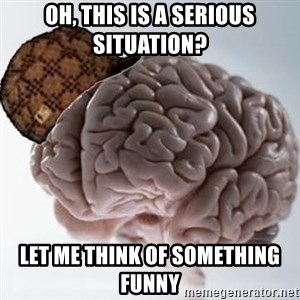 Scumbag Brain - Oh, this is a serious situation? Let me think of Something funny