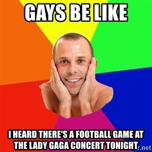 Really, really, really, REALLY gay guy - Gays be like  I heard there's a football game at the lady gaga concert tonight