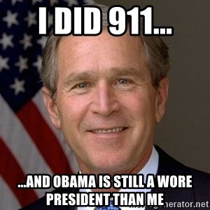 George Bush - I did 911... ...and Obama is still a wore President than me