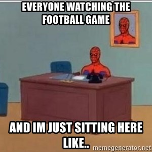 Spidermandesk - everyone watching the football game and im just sitting here like..