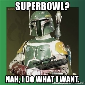 Boba Fett - Superbowl?  Nah, I do what I want.