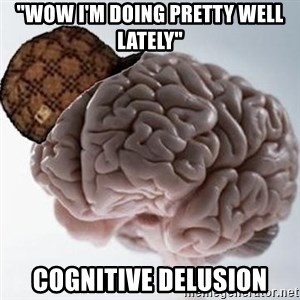 "Scumbag Brain - ""Wow I'm doing pretty well lately"" Cognitive delusion"