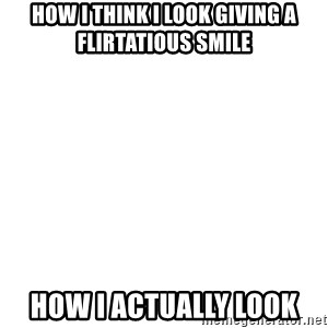 Blank Template - How I think I look giving a flirtatious smile How I actually look