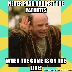 Princess Bride Vizzini - Never pass against The patriots When the game is on the line!