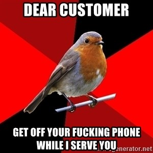 Retail Robin - Dear customer Get off your fucking phone while i serve you
