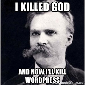 Nietzsche - i killed god and Now i'll kill Wordpress