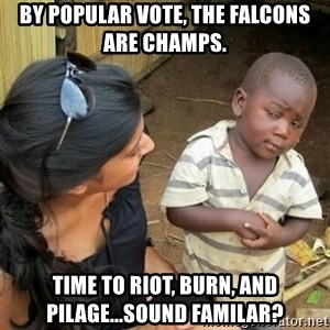 African boy checka - By popular vote, the Falcons are champs. Time to riot, burn, and pilage...Sound familar?
