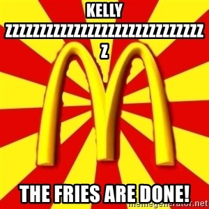 McDonalds Peeves - kelly ZZZZZZZZZZZZZZZZZZZZZZZZZZZZZZ the fries are done!