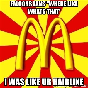 """McDonalds Peeves - Falcons fans """"where like whats that' i was like ur hairline"""