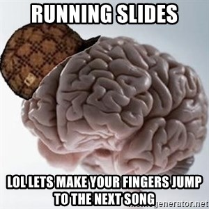 Scumbag Brain - Running slides lol lets make your fingers jump to the next song