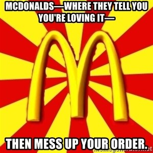 McDonalds Peeves - MCdONALDS—WHERE THEY TELL YOU YOU'RE LOVING IT— THEN MESS UP YOUR ORDER.