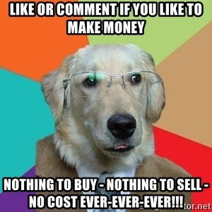Business Dog - LIKE OR COMMENT IF YOU LIKE TO MAKE MONEY NOTHING TO BUY - NOTHING TO SELL - NO COST EVER-EVER-EVER!!!
