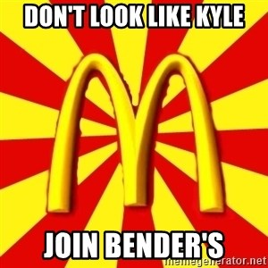 McDonalds Peeves - Don't look like Kyle Join Bender's