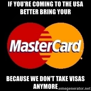 mastercard - If you're coming to the usA better bring your  Because we don't take Visas anymore