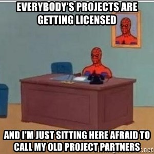 Spidermandesk - Everybody's projects are getting licensed And I'm just sitting here afraid to call my old project partners