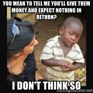 African little boy - You mean to tell me You'll give them money and expect nothing in return? I don't think so