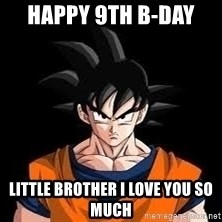 goku - happy 9th b-DAY  LITTLE BROTHER I LOVE YOU SO MUCH