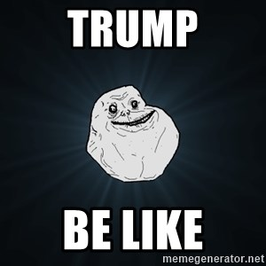 Forever Alone - Trump Be like