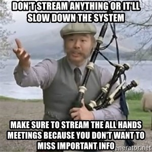 contradiction - don't stream anything or it'll slow down the system make sure to stream the all hands meetings because you don't want to miss important info
