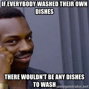 Roll safeeeeee - if everybody washed their own dishes there wouldn't be any dishes to wash