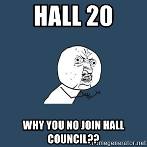 y you no - Hall 20 Why you no join hall council??