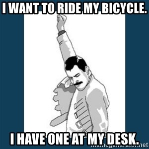 Freddy Mercury - I want to ride my bicycle. I have one at my desk.