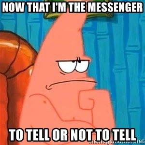 Patrick Wtf? - Now that I'm the messenger To tell or not to tell