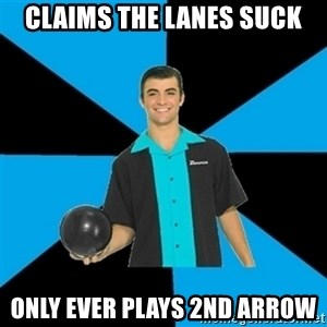 Annoying Bowler Guy  - claims the lanes suck only ever plays 2nd arrow