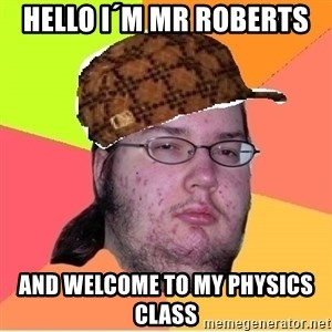 Scumbag nerd - hello i´m mr roberts  and welcome to my physics class