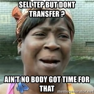 No time for that - Sell TEP but dont transfer ? Ain't no body got time for that