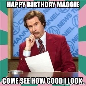 anchorman - Happy birthdaY Maggie Come see how good i look.