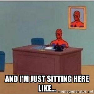 Spidermandesk -  AND I'm just sitting here Like...