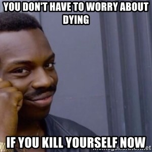 Roll safe baus  - you don't have to worry about dying if you kill yourself now