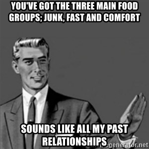 Correction Guy - You've got the three main Food groups; Junk, fast and comfort Sounds like all my past relationships